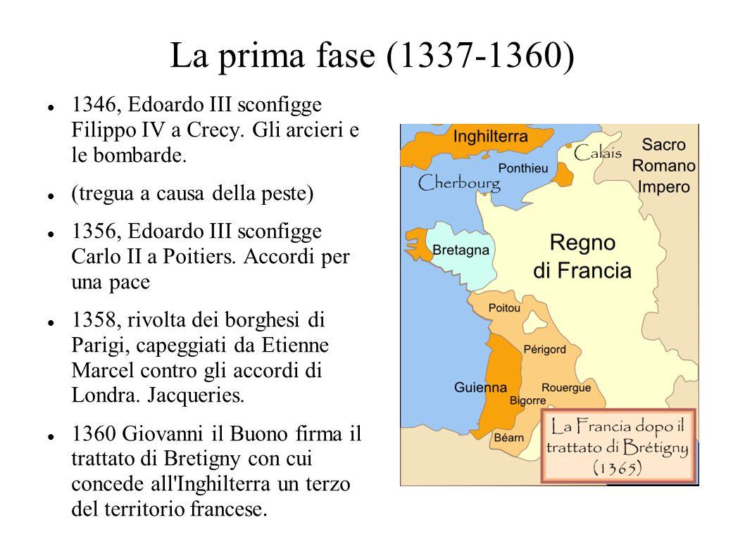 La prima fase (1337-1360) 1346, Edoardo III sconfigge Filippo IV a Crecy. Gli arcieri e le bombarde. (tregua a causa della peste) 1356, Edoardo III sc