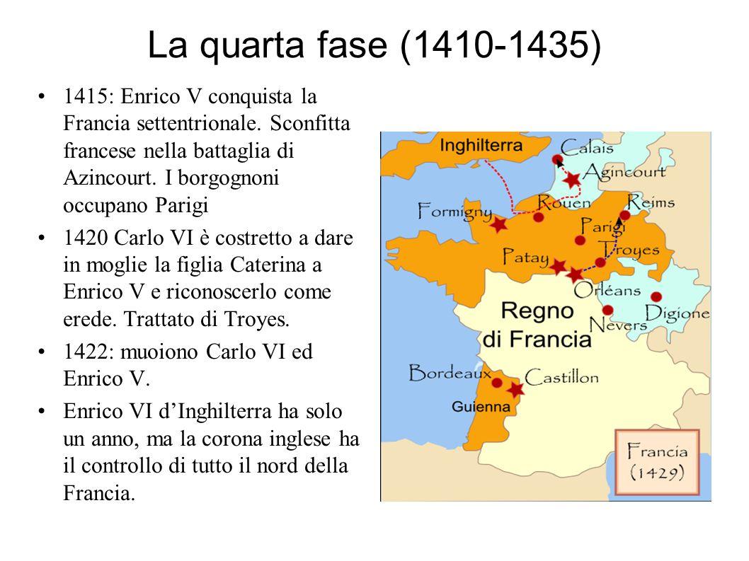 La quarta fase (1410-1435) 1415: Enrico V conquista la Francia settentrionale. Sconfitta francese nella battaglia di Azincourt. I borgognoni occupano