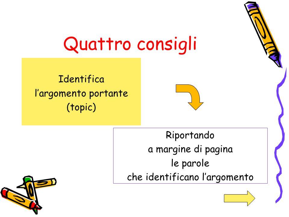 Quattro consigli Identifica l'argomento portante (topic) Riportando a margine di pagina le parole che identificano l'argomento