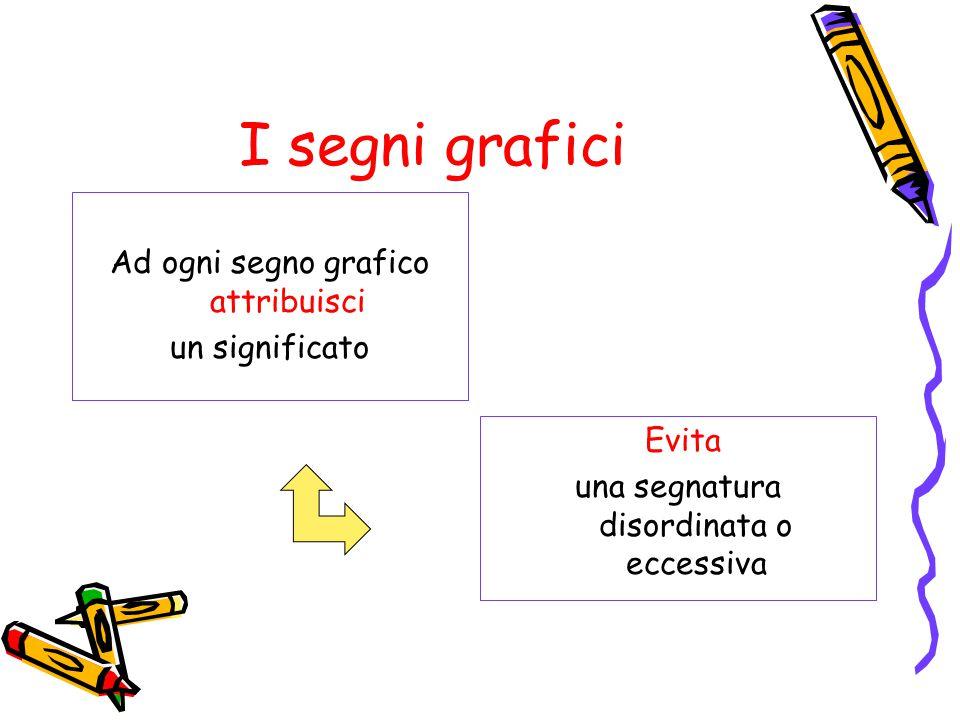I segni grafici Ad ogni segno grafico attribuisci un significato Evita una segnatura disordinata o eccessiva
