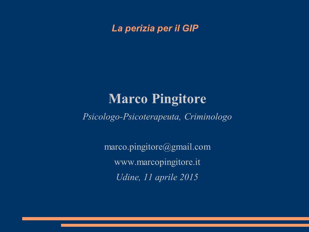 La perizia per il GIP Marco Pingitore Psicologo-Psicoterapeuta, Criminologo marco.pingitore@gmail.com www.marcopingitore.it Udine, 11 aprile 2015