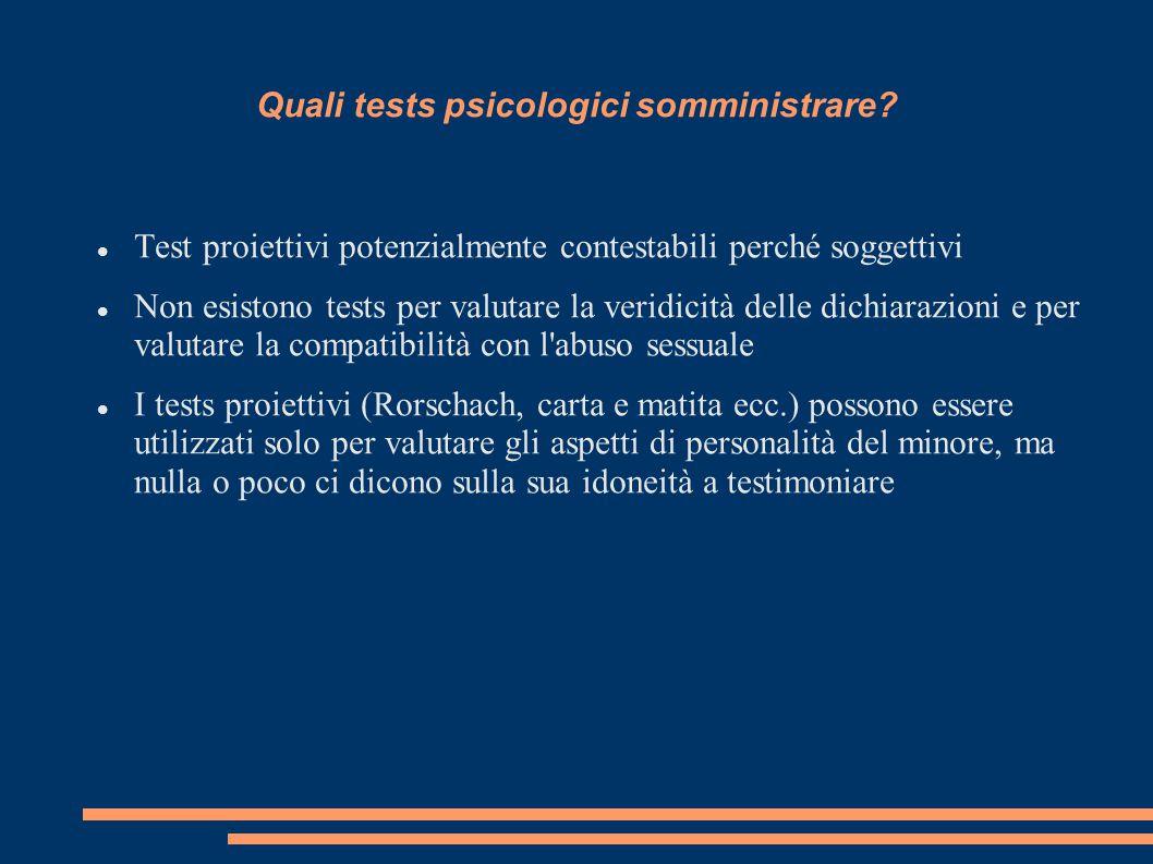 Quali tests psicologici somministrare? Test proiettivi potenzialmente contestabili perché soggettivi Non esistono tests per valutare la veridicità del