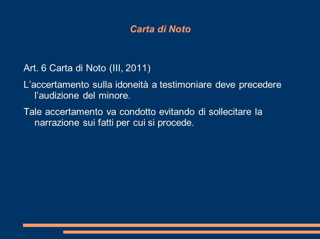Carta di Noto Art. 6 Carta di Noto (III, 2011) L'accertamento sulla idoneità a testimoniare deve precedere l'audizione del minore. Tale accertamento v