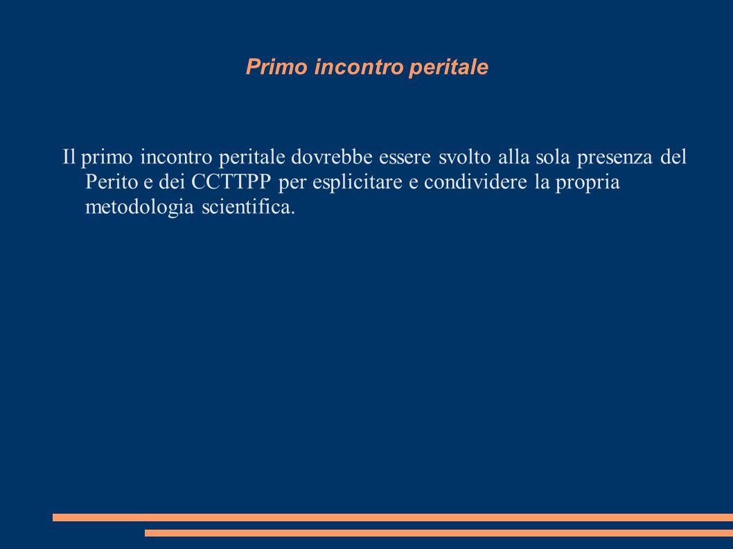 Primo incontro peritale Il primo incontro peritale dovrebbe essere svolto alla sola presenza del Perito e dei CCTTPP per esplicitare e condividere la propria metodologia scientifica.