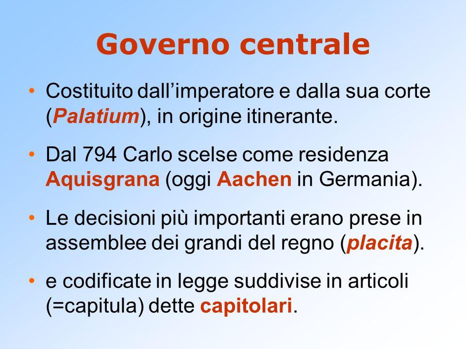 Governo centrale Costituito dall'imperatore e dalla sua corte (Palatium), in origine itinerante. Dal 794 Carlo scelse come residenza Aquisgrana (oggi