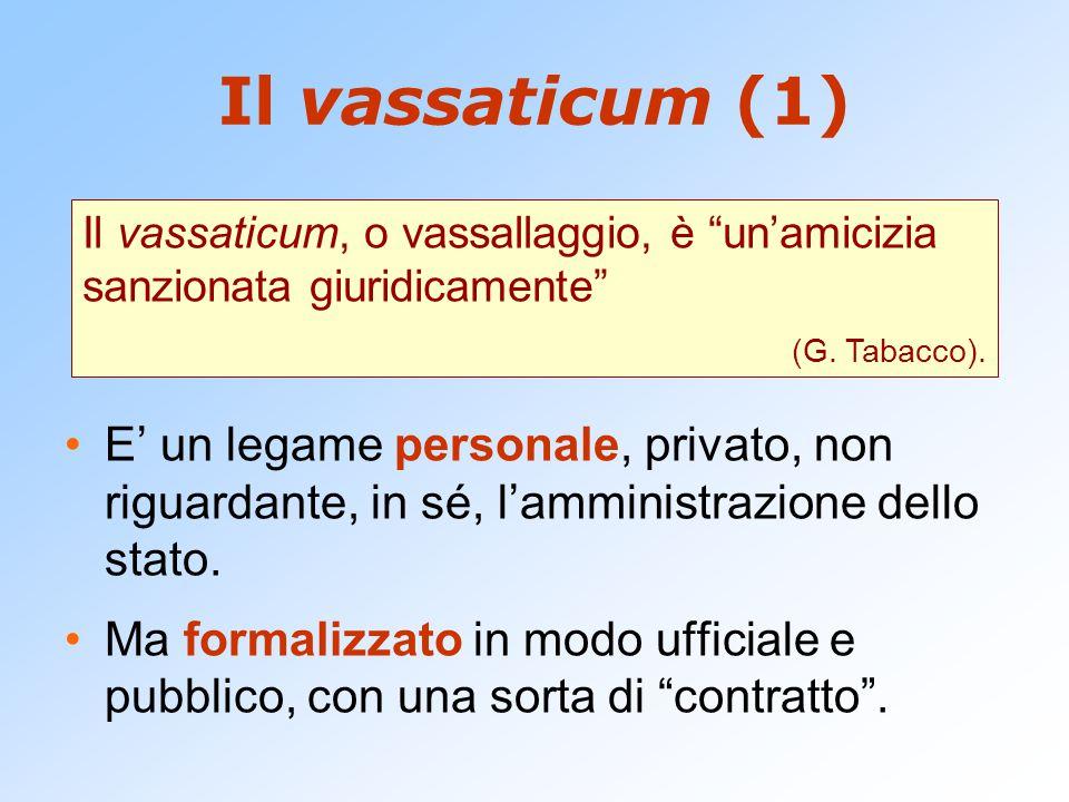 Il vassaticum (1) E' un legame personale, privato, non riguardante, in sé, l'amministrazione dello stato. Ma formalizzato in modo ufficiale e pubblico