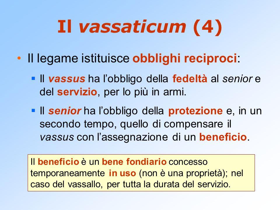 Il vassaticum (4) Il legame istituisce obblighi reciproci:  Il vassus ha l'obbligo della fedeltà al senior e del servizio, per lo più in armi.  Il s