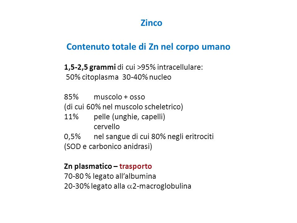 Zinco Contenuto totale di Zn nel corpo umano 1,5-2,5 grammi di cui >95% intracellulare: 50% citoplasma 30-40% nucleo 85% muscolo + osso (di cui 60% ne