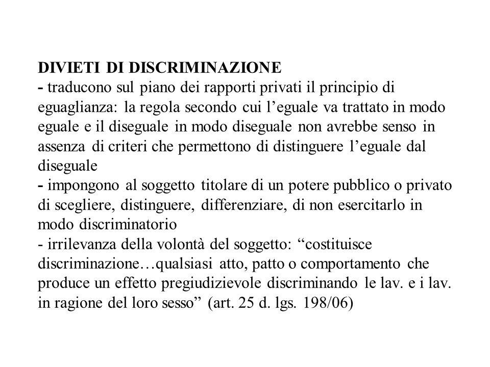 DIVIETI DI DISCRIMINAZIONE - traducono sul piano dei rapporti privati il principio di eguaglianza: la regola secondo cui l'eguale va trattato in modo eguale e il diseguale in modo diseguale non avrebbe senso in assenza di criteri che permettono di distinguere l'eguale dal diseguale - impongono al soggetto titolare di un potere pubblico o privato di scegliere, distinguere, differenziare, di non esercitarlo in modo discriminatorio - irrilevanza della volontà del soggetto: costituisce discriminazione…qualsiasi atto, patto o comportamento che produce un effetto pregiudizievole discriminando le lav.