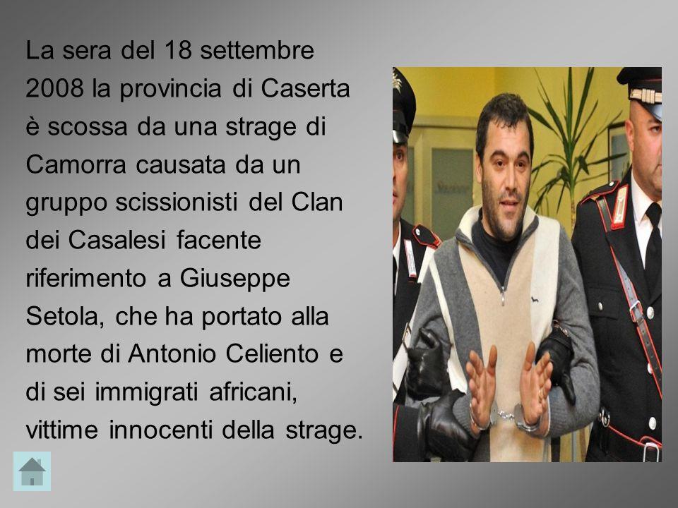 La sera del 18 settembre 2008 la provincia di Caserta è scossa da una strage di Camorra causata da un gruppo scissionisti del Clan dei Casalesi facente riferimento a Giuseppe Setola, che ha portato alla morte di Antonio Celiento e di sei immigrati africani, vittime innocenti della strage.