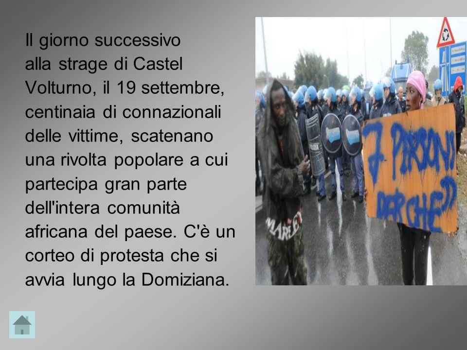 Il giorno successivo alla strage di Castel Volturno, il 19 settembre, centinaia di connazionali delle vittime, scatenano una rivolta popolare a cui partecipa gran parte dell intera comunità africana del paese.