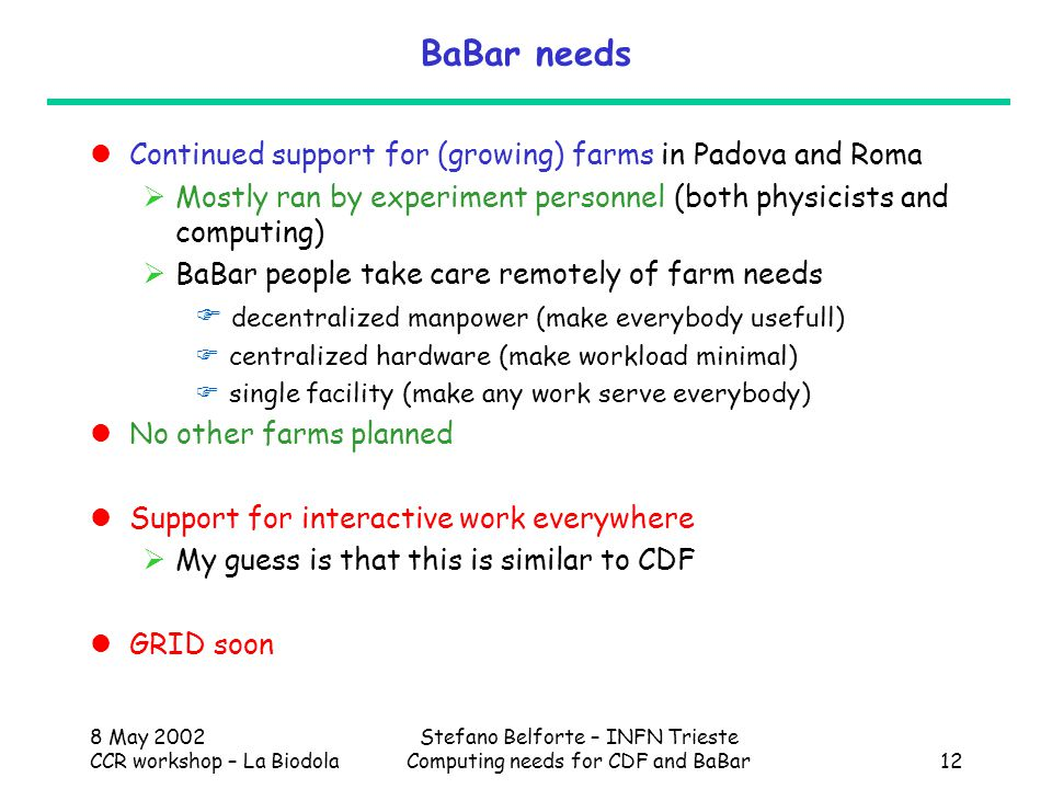 8 May 2002 CCR workshop – La Biodola Stefano Belforte – INFN Trieste Computing needs for CDF and BaBar12 BaBar needs Continued support for (growing) farms in Padova and Roma  Mostly ran by experiment personnel (both physicists and computing)  BaBar people take care remotely of farm needs  decentralized manpower (make everybody usefull)  centralized hardware (make workload minimal)  single facility (make any work serve everybody) No other farms planned Support for interactive work everywhere  My guess is that this is similar to CDF GRID soon