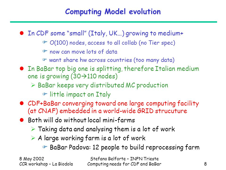 8 May 2002 CCR workshop – La Biodola Stefano Belforte – INFN Trieste Computing needs for CDF and BaBar19 Computing model for Italian CDF data analysis Until CNAF Regional Center is up:  Everything O(10TB) or more at FNAL  Make n-tuple at FNAL and copy to Italy: O(100GB)/user  Limited copy of frequently used data sets: O(1TB)/site  Hardware in Italy INFN sites:  access to FNAL  interactive work  mini-farms for local data sets: O(10CPU) After  Everything O(100TB) or more at FNAL  Copy of analysis data sets to CNAF: O(10TB)  Hardware in Italy INFN sites  as above but NO Mini-farms  maybe also very limited interactive (4~5 times less)