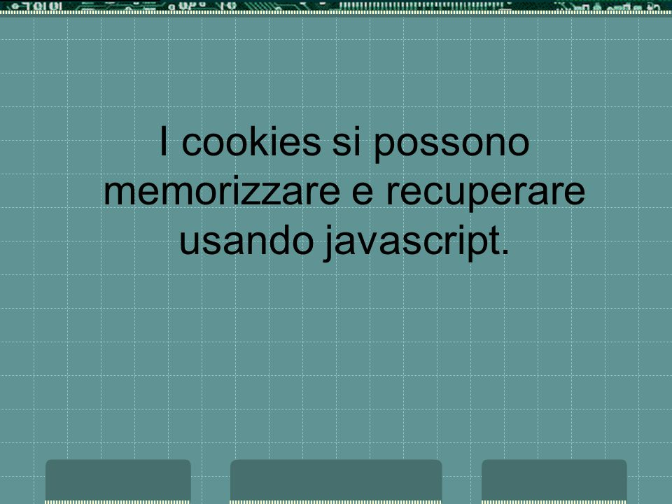 I cookies si possono memorizzare e recuperare usando javascript.