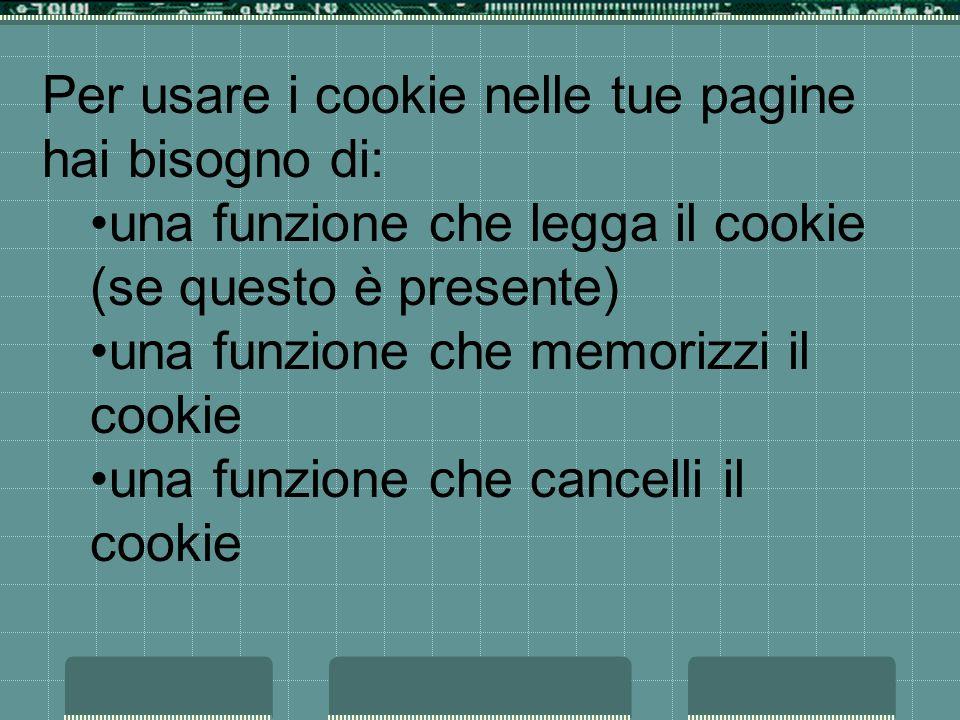 Per usare i cookie nelle tue pagine hai bisogno di: una funzione che legga il cookie (se questo è presente) una funzione che memorizzi il cookie una funzione che cancelli il cookie