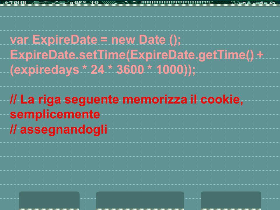 var ExpireDate = new Date (); ExpireDate.setTime(ExpireDate.getTime() + (expiredays * 24 * 3600 * 1000)); // La riga seguente memorizza il cookie, semplicemente // assegnandogli