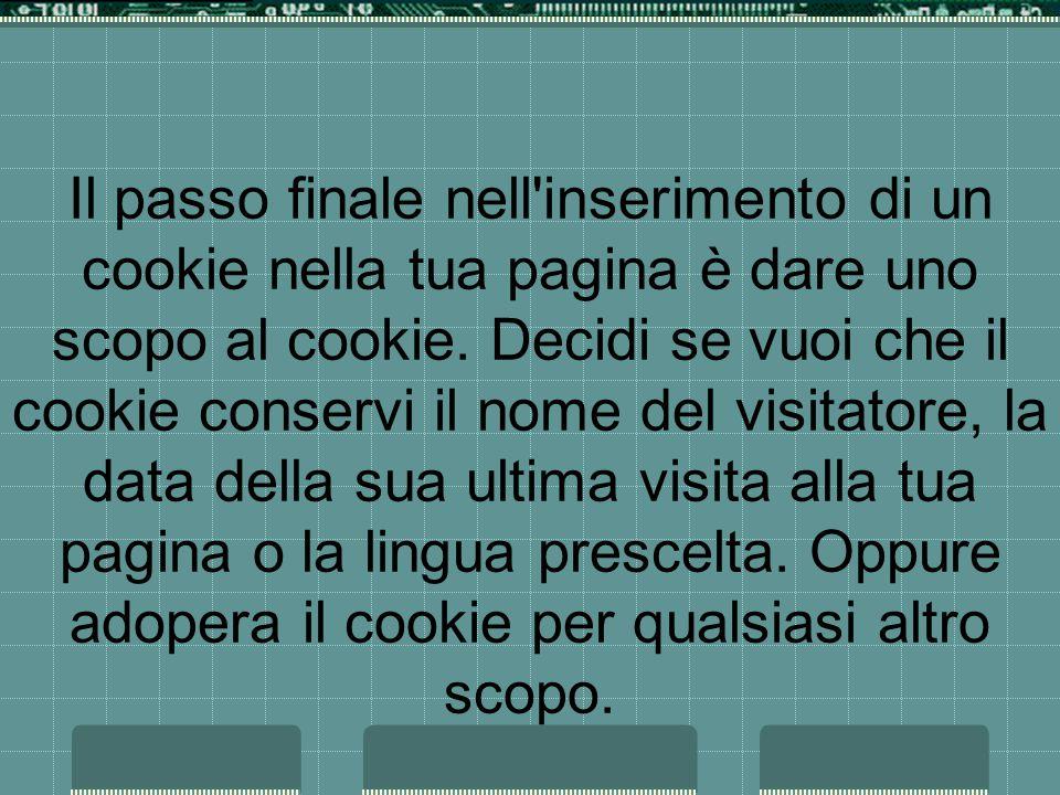 Il passo finale nell inserimento di un cookie nella tua pagina è dare uno scopo al cookie.