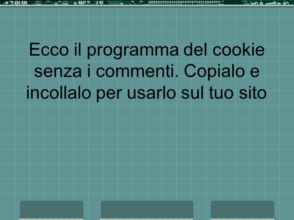 Ecco il programma del cookie senza i commenti. Copialo e incollalo per usarlo sul tuo sito :