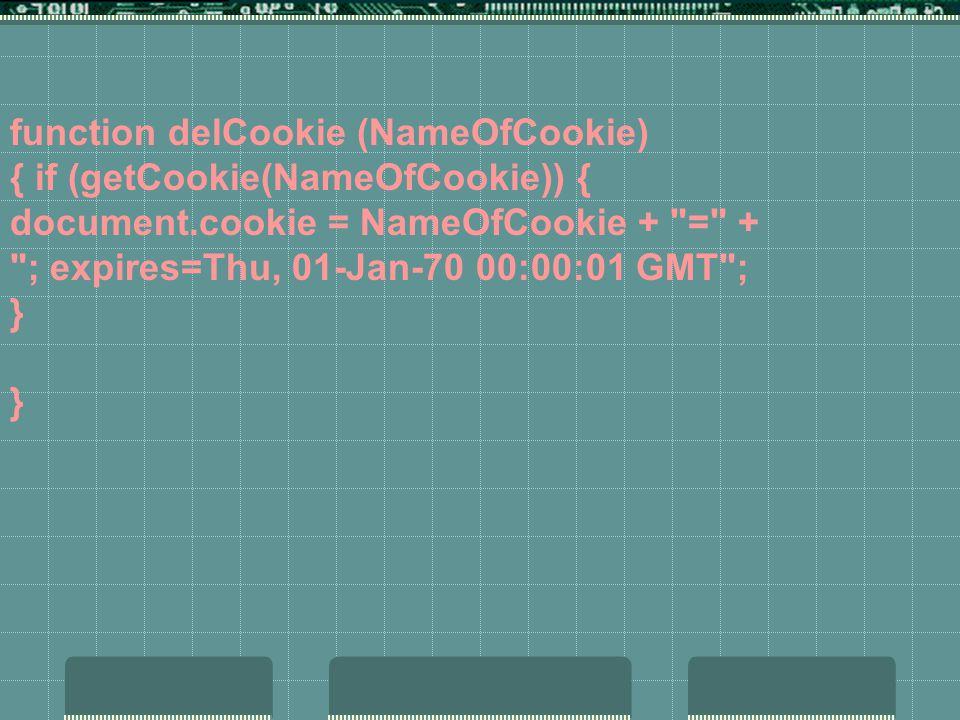function delCookie (NameOfCookie) { if (getCookie(NameOfCookie)) { document.cookie = NameOfCookie + = + ; expires=Thu, 01-Jan-70 00:00:01 GMT ; } }