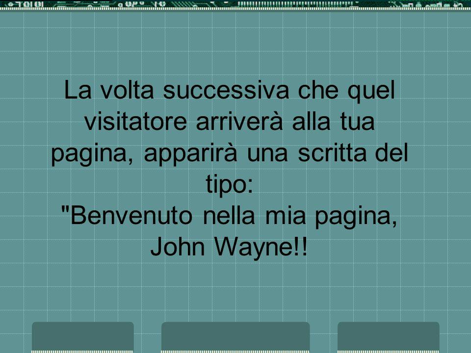 La volta successiva che quel visitatore arriverà alla tua pagina, apparirà una scritta del tipo: Benvenuto nella mia pagina, John Wayne!!