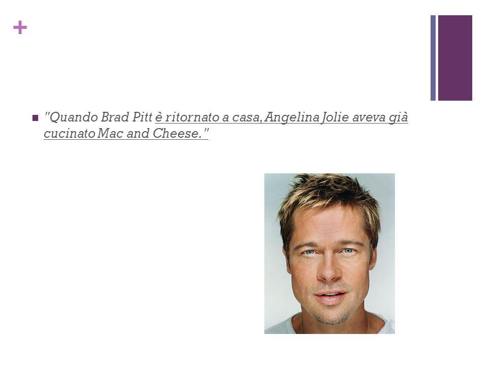 + Quando Brad Pitt è ritornato a casa, Angelina Jolie aveva già cucinato Mac and Cheese.