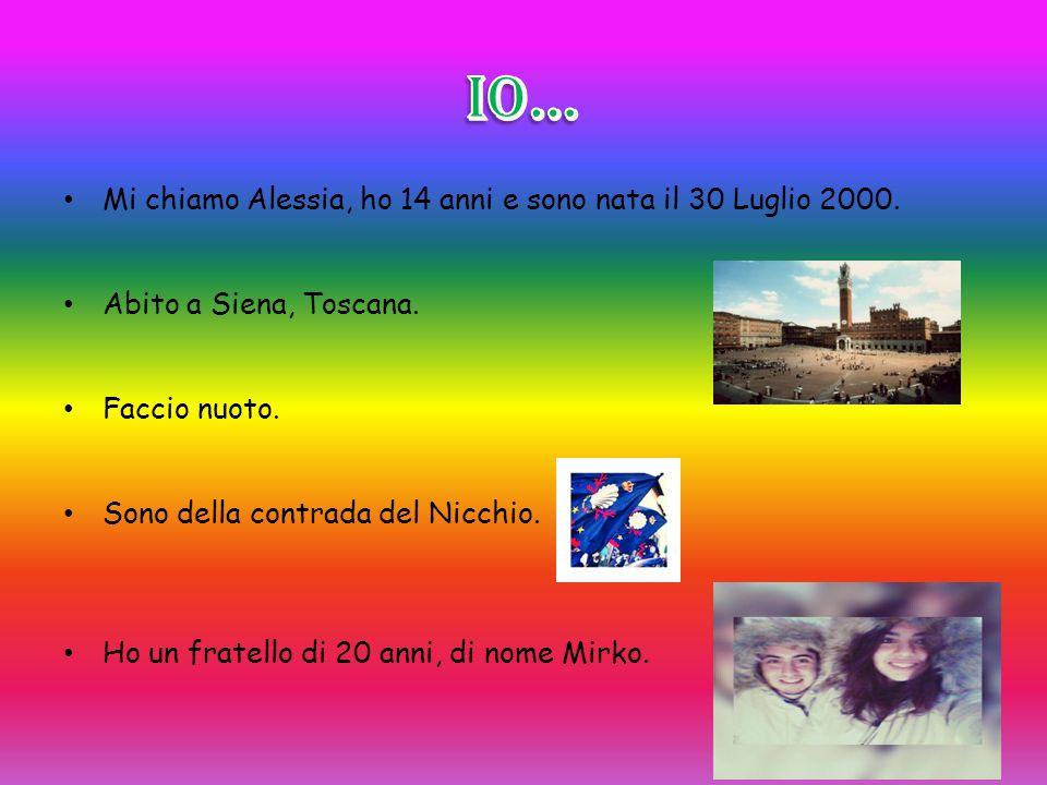 Mi chiamo Alessia, ho 14 anni e sono nata il 30 Luglio 2000. Abito a Siena, Toscana. Faccio nuoto. Sono della contrada del Nicchio. Ho un fratello di