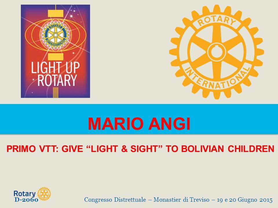 MARIO ANGI PRIMO VTT: GIVE LIGHT & SIGHT TO BOLIVIAN CHILDREN D-2060Congresso Distrettuale – Monastier di Treviso – 19 e 20 Giugno 2015