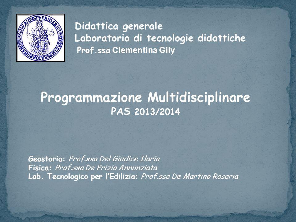 Didattica generale Laboratorio di tecnologie didattiche Prof.ssa Clementina Gily Programmazione Multidisciplinare PAS 2013/2014 Geostoria: Prof.ssa Del Giudice Ilaria Fisica: Prof.ssa De Prizio Annunziata Lab.
