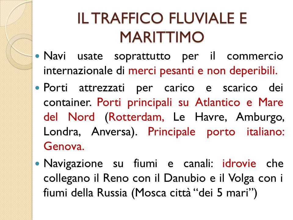 IL TRAFFICO FLUVIALE E MARITTIMO Navi usate soprattutto per il commercio internazionale di merci pesanti e non deperibili. Porti attrezzati per carico