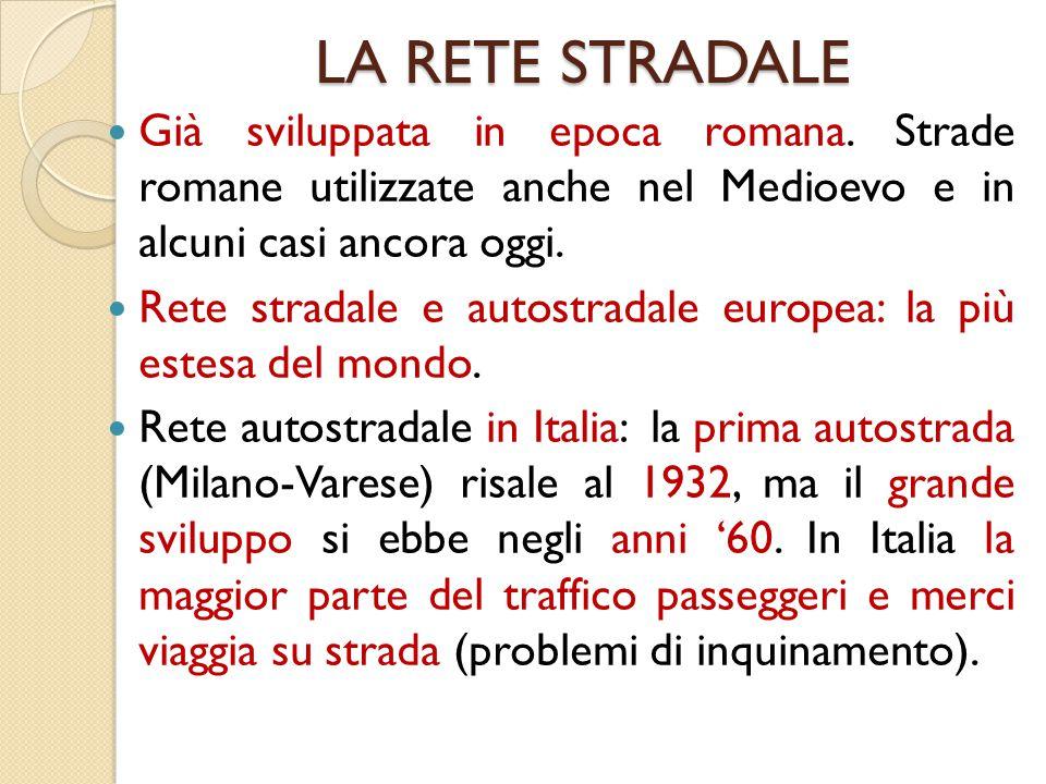 LA RETE STRADALE Già sviluppata in epoca romana. Strade romane utilizzate anche nel Medioevo e in alcuni casi ancora oggi. Rete stradale e autostradal