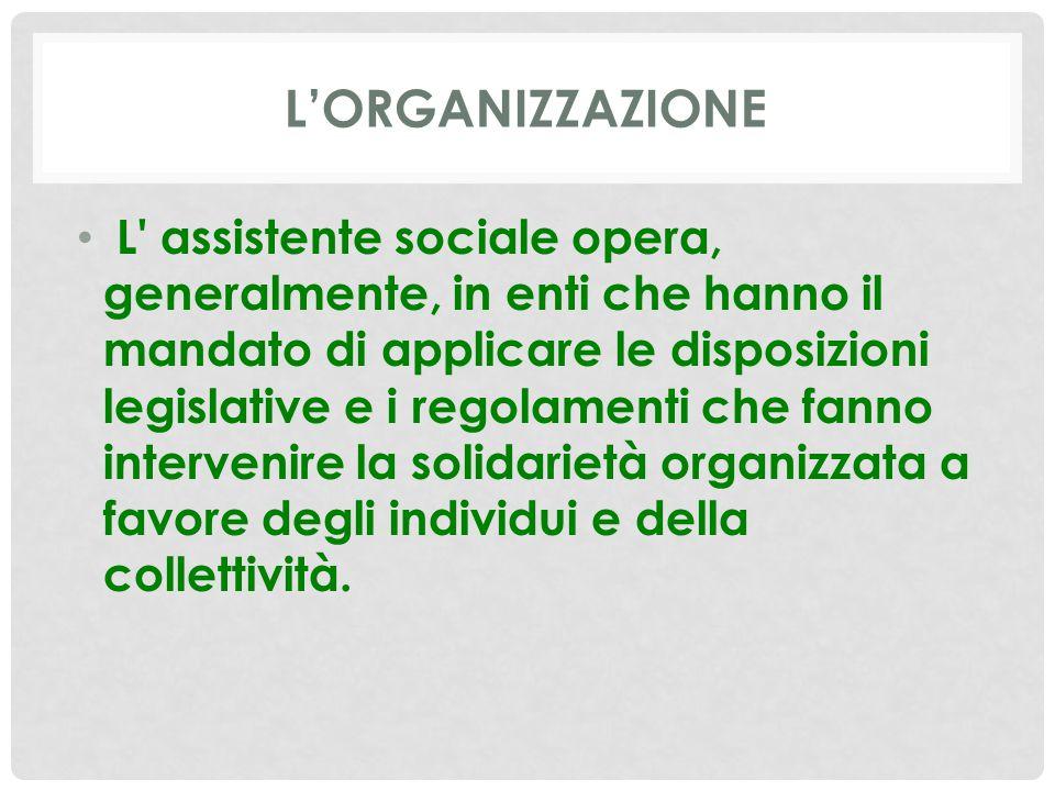 L'ORGANIZZAZIONE L' assistente sociale opera, generalmente, in enti che hanno il mandato di applicare le disposizioni legislative e i regolamenti che