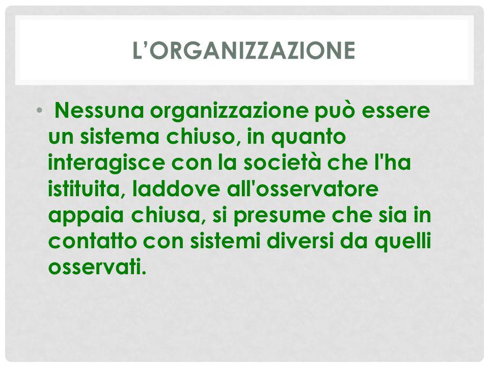 L'ORGANIZZAZIONE Nessuna organizzazione può essere un sistema chiuso, in quanto interagisce con la società che l'ha istituita, laddove all'osservatore