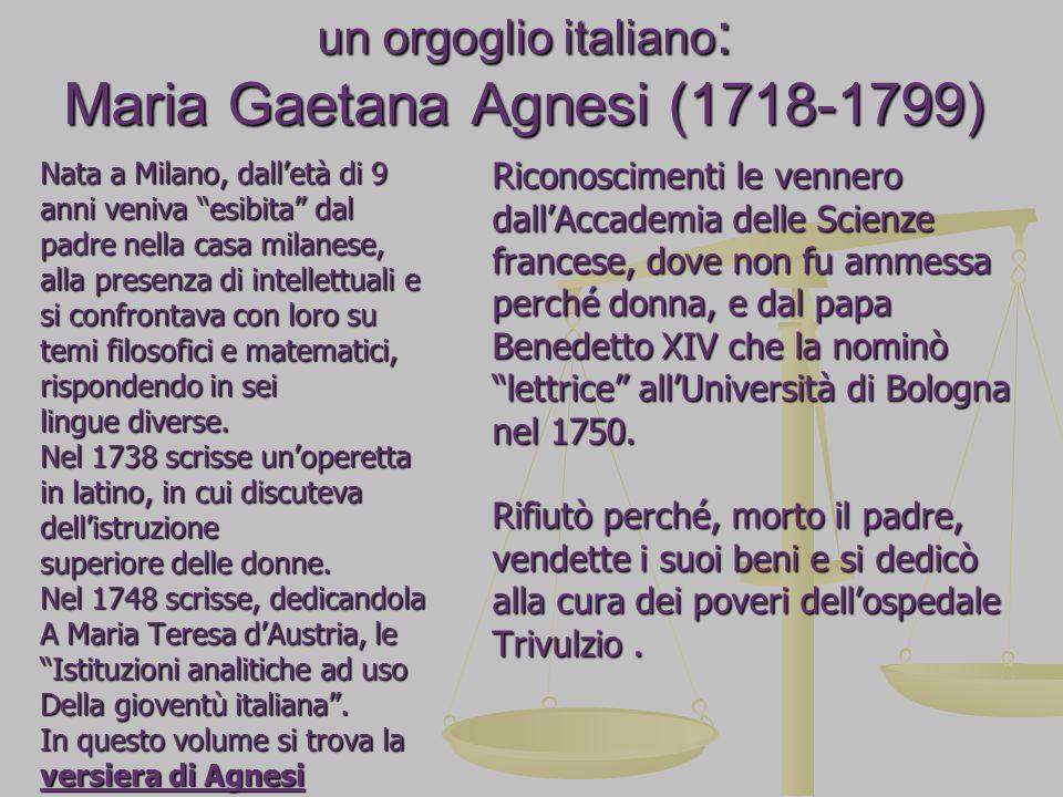 un orgoglio italiano : Maria Gaetana Agnesi (1718-1799) Nata a Milano, dall'età di 9 anni veniva esibita dal padre nella casa milanese, alla presenza di intellettuali e si confrontava con loro su temi filosofici e matematici, rispondendo in sei lingue diverse.