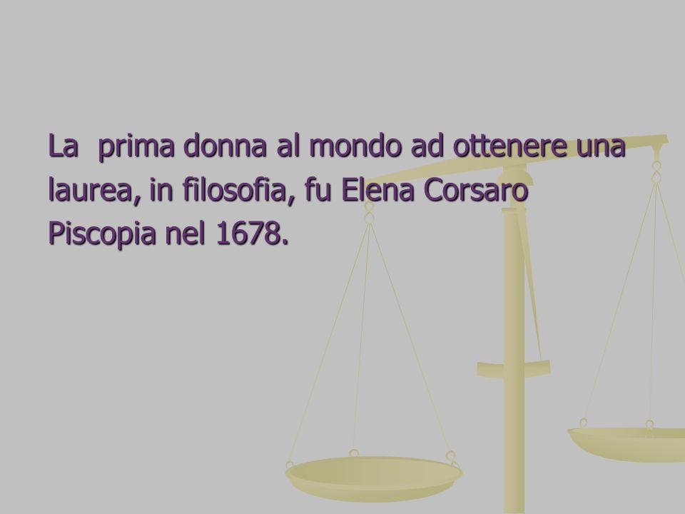 La prima donna al mondo ad ottenere una laurea, in filosofia, fu Elena Corsaro Piscopia nel 1678.