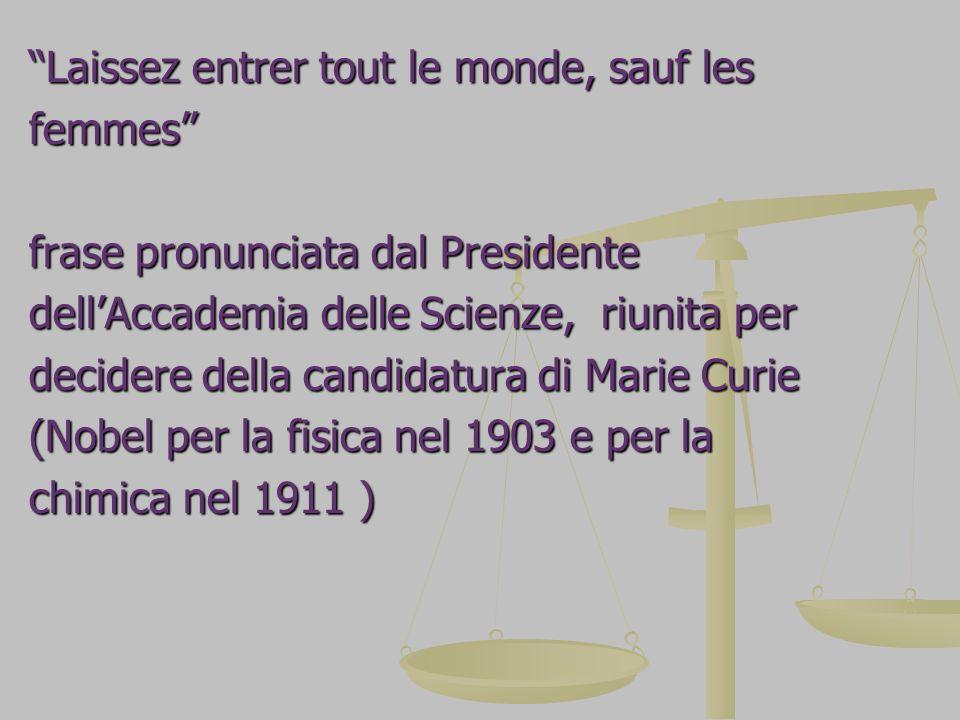 Laissez entrer tout le monde, sauf les femmes frase pronunciata dal Presidente dell'Accademia delle Scienze, riunita per decidere della candidatura di Marie Curie (Nobel per la fisica nel 1903 e per la chimica nel 1911 )