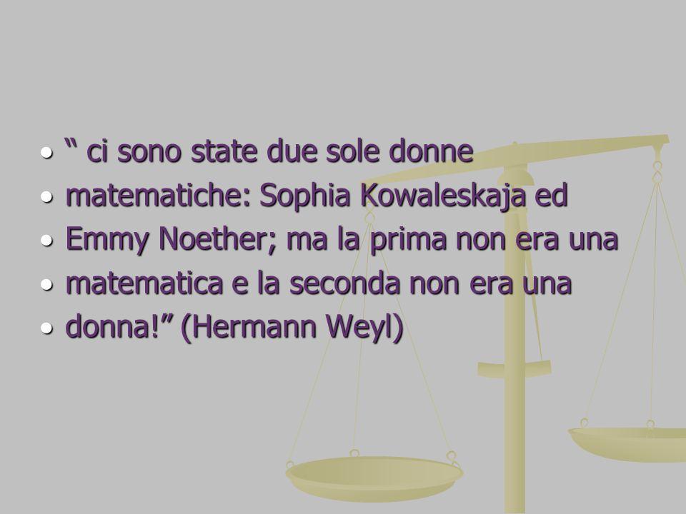 ci sono state due sole donne  matematiche: Sophia Kowaleskaja ed  Emmy Noether; ma la prima non era una  matematica e la seconda non era una  donna! (Hermann Weyl)