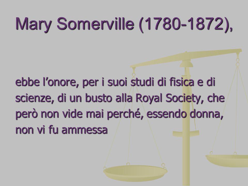 Mary Somerville (1780-1872), ebbe l'onore, per i suoi studi di fisica e di scienze, di un busto alla Royal Society, che però non vide mai perché, essendo donna, non vi fu ammessa