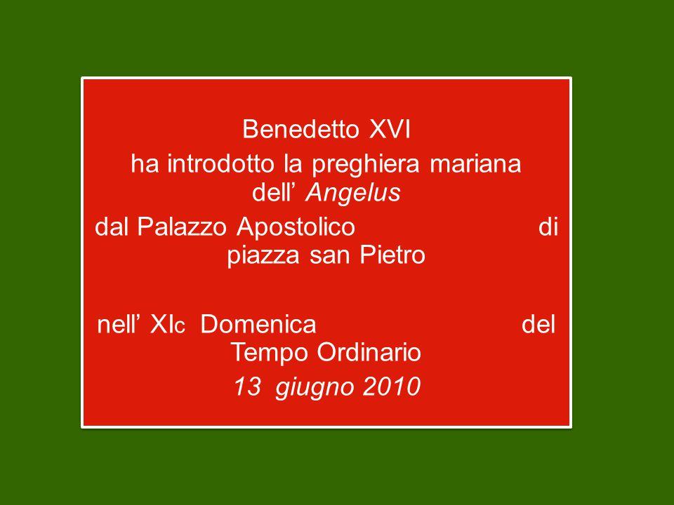 Benedetto XVI ha introdotto la preghiera mariana dell' Angelus dal Palazzo Apostolico di piazza san Pietro nell' XI c Domenica del Tempo Ordinario 13 giugno 2010 Benedetto XVI ha introdotto la preghiera mariana dell' Angelus dal Palazzo Apostolico di piazza san Pietro nell' XI c Domenica del Tempo Ordinario 13 giugno 2010