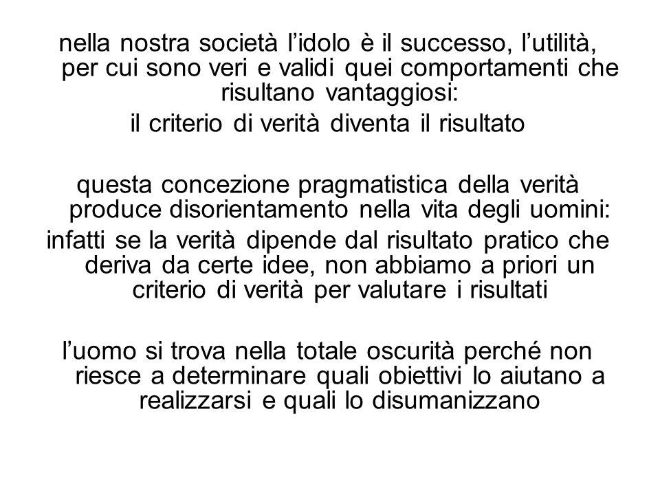 nella nostra società l'idolo è il successo, l'utilità, per cui sono veri e validi quei comportamenti che risultano vantaggiosi: il criterio di verità