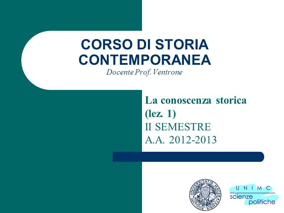 CORSO DI STORIA CONTEMPORANEA Docente Prof. Ventrone La conoscenza storica (lez. 1) II SEMESTRE A.A. 2012-2013