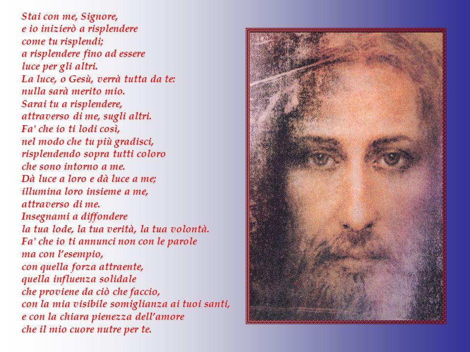 Stai con me, Signore, e io inizierò a risplendere come tu risplendi; a risplendere fino ad essere luce per gli altri.