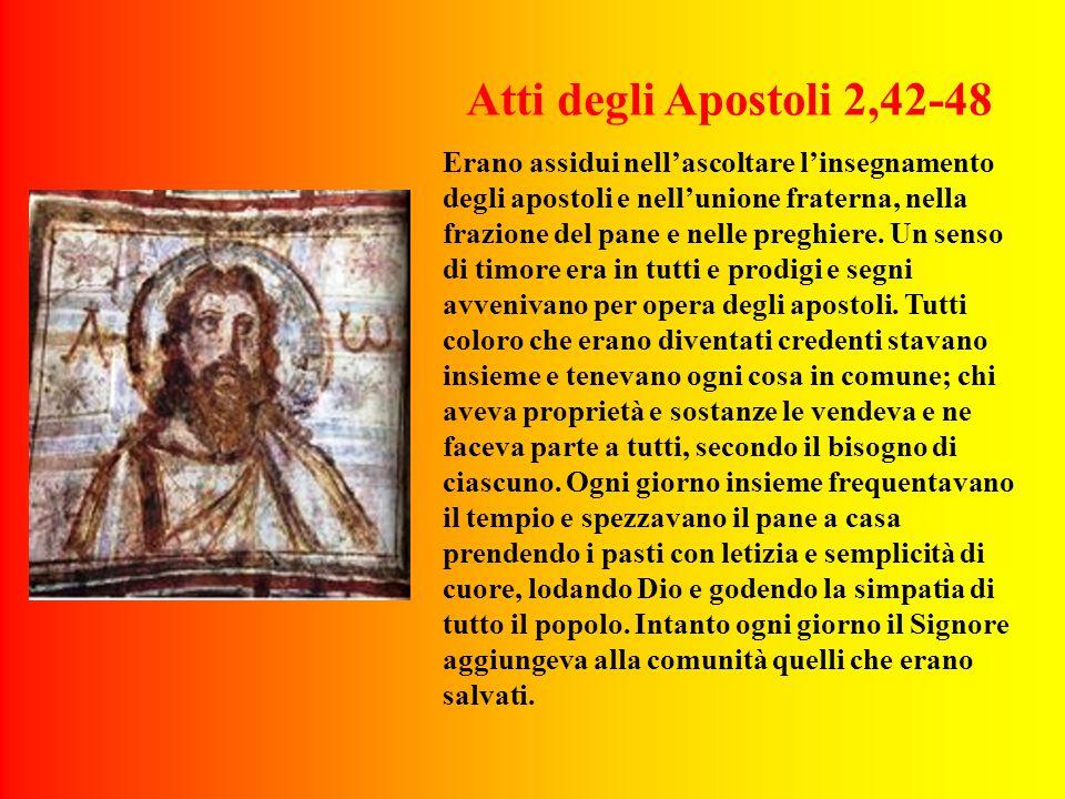 Atti degli Apostoli 2,42-48 Erano assidui nell'ascoltare l'insegnamento degli apostoli e nell'unione fraterna, nella frazione del pane e nelle preghiere.