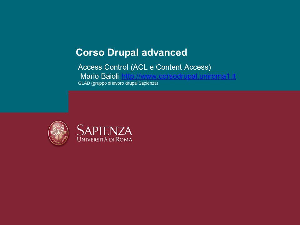 Access Control (ACL e Content Access) Mario Baioli http://www.corsodrupal.uniroma1.it GLAD (gruppo di lavoro drupal Sapienza)http://www.corsodrupal.uniroma1.it Corso Drupal advanced
