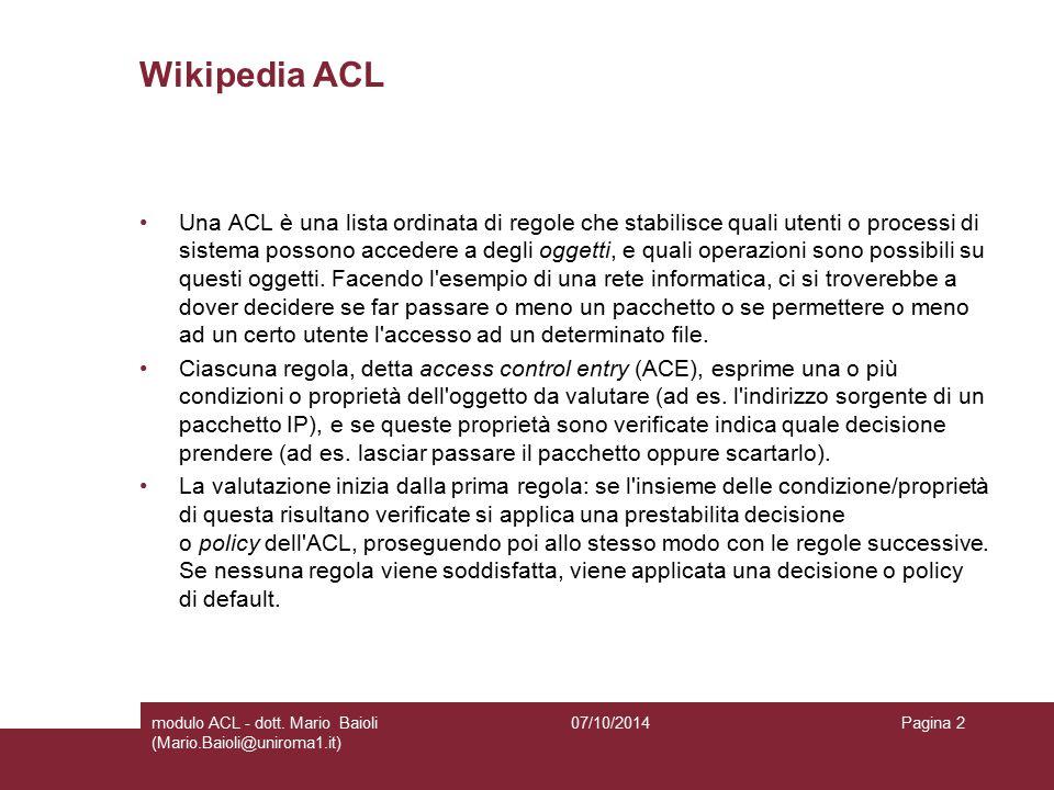 Wikipedia ACL Una ACL è una lista ordinata di regole che stabilisce quali utenti o processi di sistema possono accedere a degli oggetti, e quali operazioni sono possibili su questi oggetti.