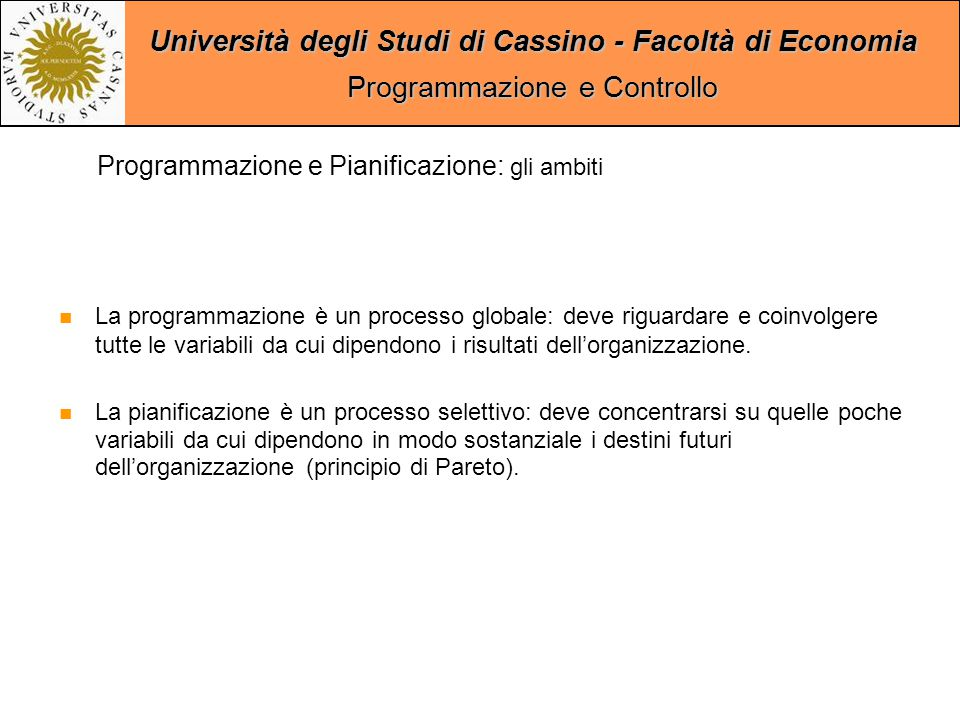 Università degli Studi di Cassino - Facoltà di Economia Programmazione e Controllo La programmazione è un processo globale: deve riguardare e coinvolgere tutte le variabili da cui dipendono i risultati dell'organizzazione.