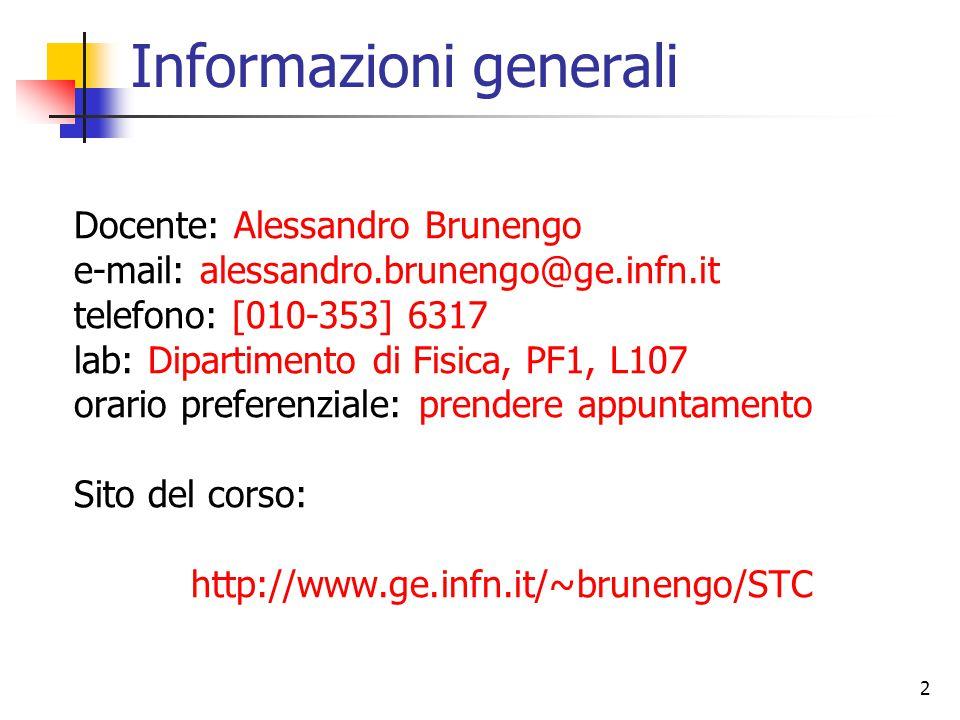 2 Informazioni generali Docente: Alessandro Brunengo e-mail: alessandro.brunengo@ge.infn.it telefono: [010-353] 6317 lab: Dipartimento di Fisica, PF1, L107 orario preferenziale: prendere appuntamento Sito del corso: http://www.ge.infn.it/~brunengo/STC