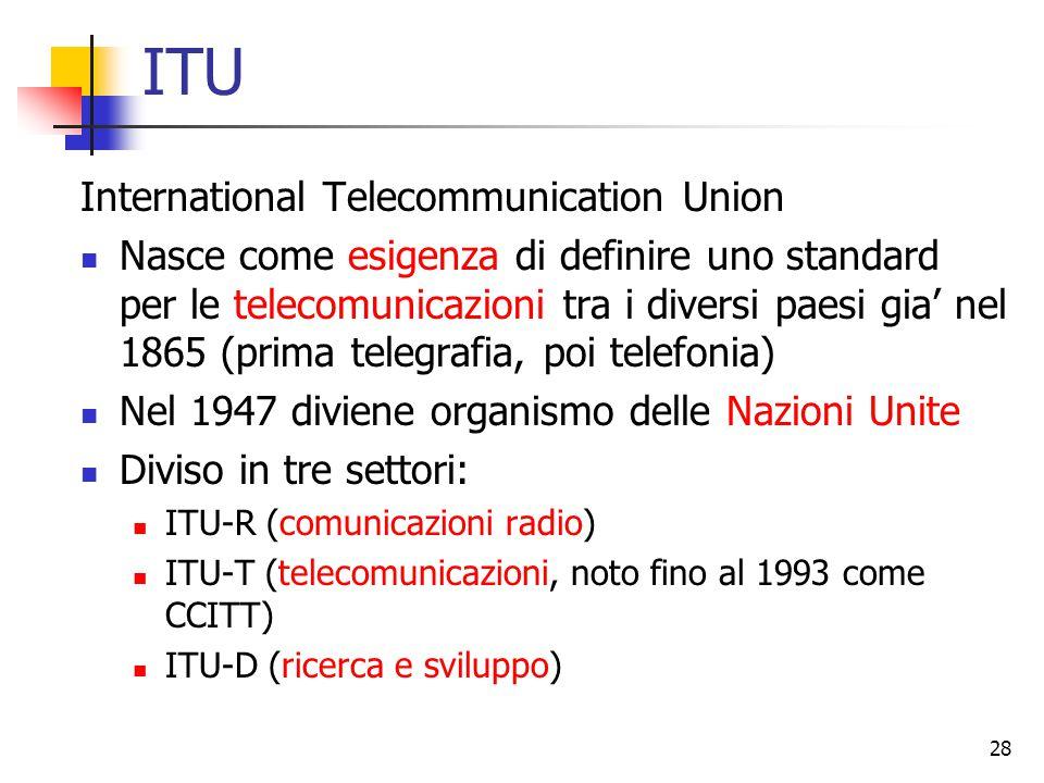 28 ITU International Telecommunication Union Nasce come esigenza di definire uno standard per le telecomunicazioni tra i diversi paesi gia' nel 1865 (prima telegrafia, poi telefonia) Nel 1947 diviene organismo delle Nazioni Unite Diviso in tre settori: ITU-R (comunicazioni radio) ITU-T (telecomunicazioni, noto fino al 1993 come CCITT) ITU-D (ricerca e sviluppo)