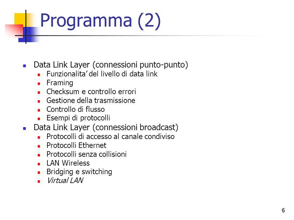 6 Programma (2) Data Link Layer (connessioni punto-punto) Funzionalita' del livello di data link Framing Checksum e controllo errori Gestione della tr
