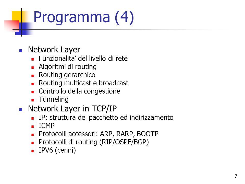 7 Programma (4) Network Layer Funzionalita' del livello di rete Algoritmi di routing Routing gerarchico Routing multicast e broadcast Controllo della congestione Tunneling Network Layer in TCP/IP IP: struttura del pacchetto ed indirizzamento ICMP Protocolli accessori: ARP, RARP, BOOTP Protocolli di routing (RIP/OSPF/BGP) IPV6 (cenni)