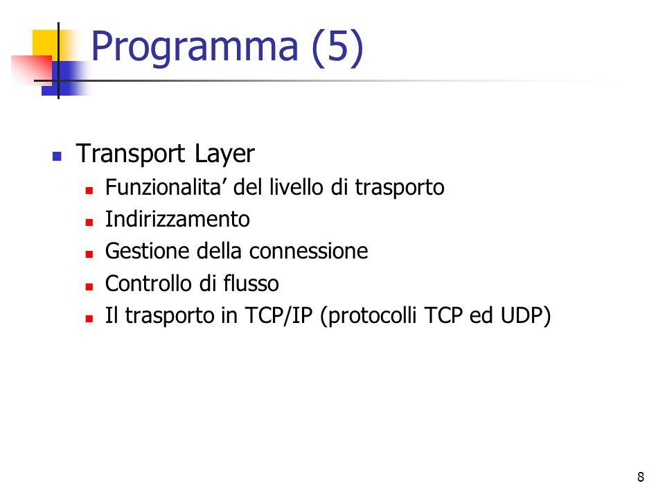 8 Programma (5) Transport Layer Funzionalita' del livello di trasporto Indirizzamento Gestione della connessione Controllo di flusso Il trasporto in TCP/IP (protocolli TCP ed UDP)